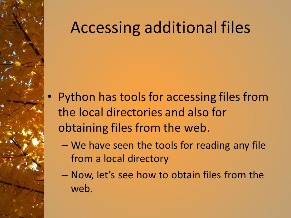 Accessing additional files Python has tools for accessing files from the local directories and also for obtaining files from the web. – We have seen t