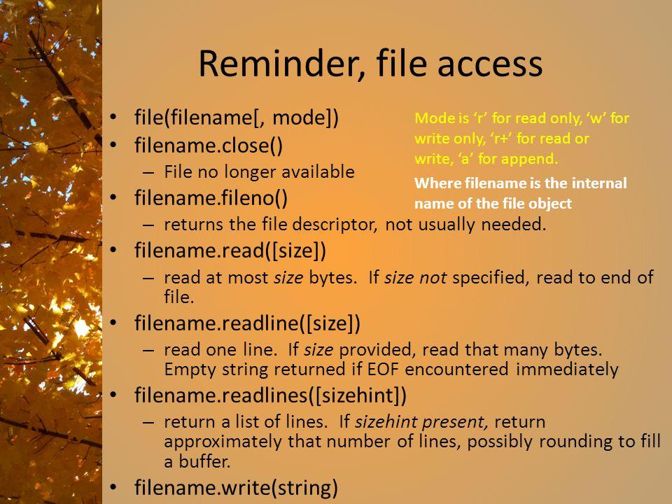 Reminder, file access file(filename[, mode]) filename.close() – File no longer available filename.fileno() – returns the file descriptor, not usually