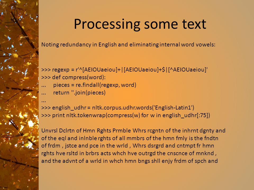Processing some text >>> regexp = r'^[AEIOUaeiou]+|[AEIOUaeiou]+$|[^AEIOUaeiou]' >>> def compress(word):... pieces = re.findall(regexp, word)... retur