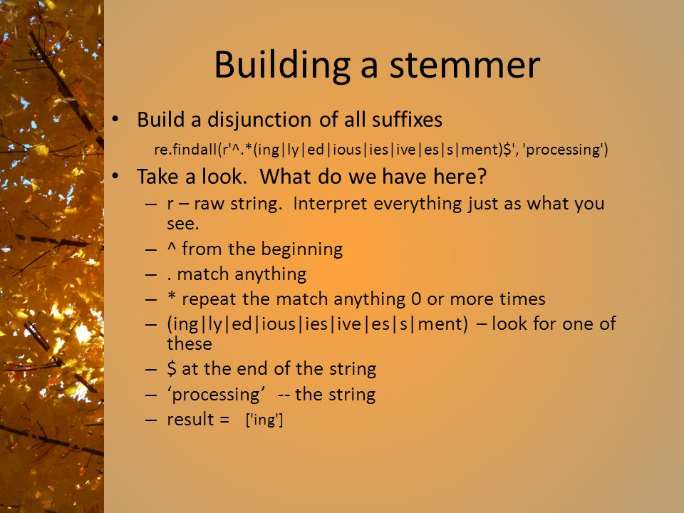 Building a stemmer Build a disjunction of all suffixes Take a look. What do we have here? – r – raw string. Interpret everything just as what you see.