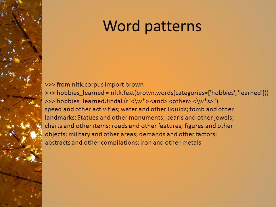 Word patterns >>> from nltk.corpus import brown >>> hobbies_learned = nltk.Text(brown.words(categories=['hobbies', 'learned'])) >>> hobbies_learned.fi