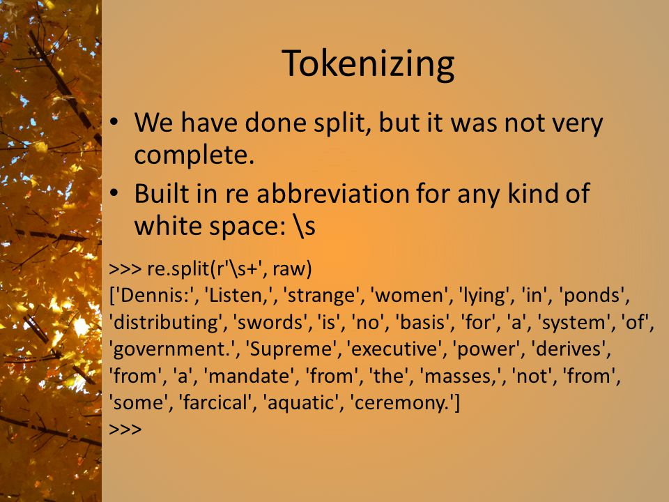 Tokenizing We have done split, but it was not very complete. Built in re abbreviation for any kind of white space: \s >>> re.split(r'\s+', raw) ['Denn