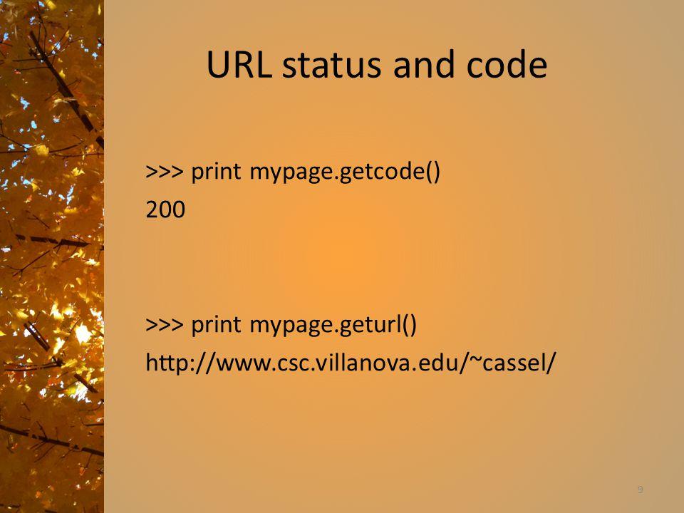 URL status and code >>> print mypage.getcode() 200 >>> print mypage.geturl() http://www.csc.villanova.edu/~cassel/ 9