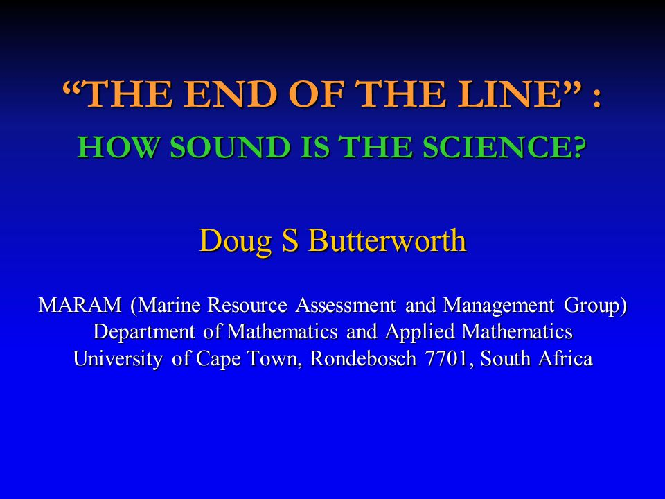Doug S Butterworth MARAM (Marine Resource Assessment and Management Group) Department of Mathematics and Applied Mathematics University of Cape Town, Rondebosch 7701, South Africa THE END OF THE LINE : HOW SOUND IS THE SCIENCE