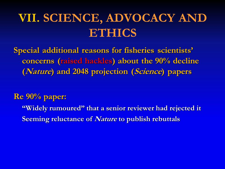 VII. SCIENCE, ADVOCACY AND ETHICS Special additional reasons for fisheries scientists' concerns (raised hackles) about the 90% decline (Nature) and 20