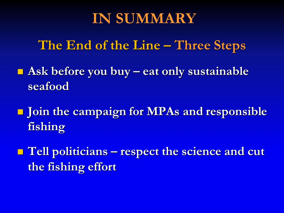 IN SUMMARY The End of the Line – Three Steps Ask before you buy – eat only sustainable seafood Ask before you buy – eat only sustainable seafood Join the campaign for MPAs and responsible fishing Join the campaign for MPAs and responsible fishing Tell politicians – respect the science and cut the fishing effort Tell politicians – respect the science and cut the fishing effort