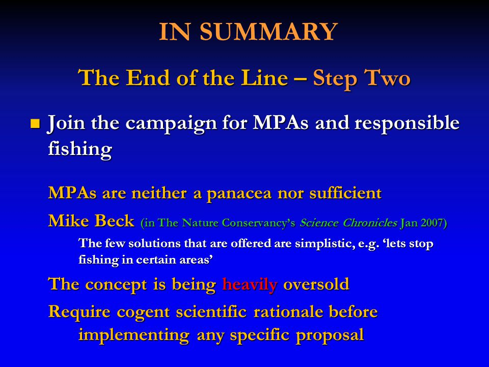 IN SUMMARY The End of the Line – Step Two Join the campaign for MPAs and responsible fishing Join the campaign for MPAs and responsible fishing MPAs are neither a panacea nor sufficient Mike Beck (in The Nature Conservancy's Science Chronicles Jan 2007) The few solutions that are offered are simplistic, e.g.