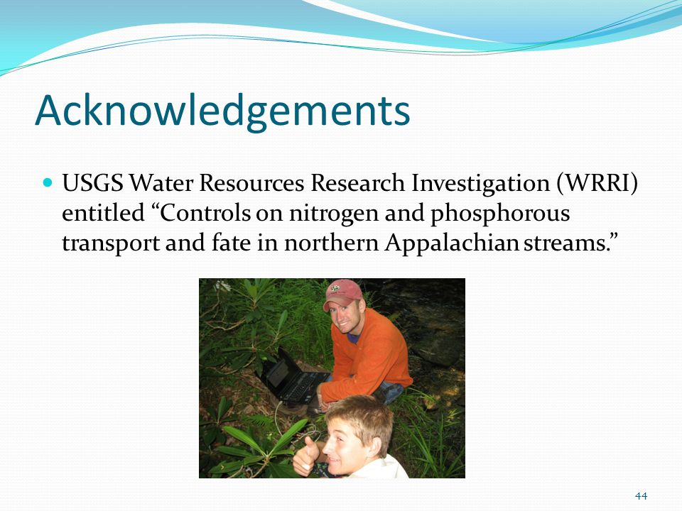 Acknowledgements USGS Water Resources Research Investigation (WRRI) entitled Controls on nitrogen and phosphorous transport and fate in northern Appalachian streams. 44