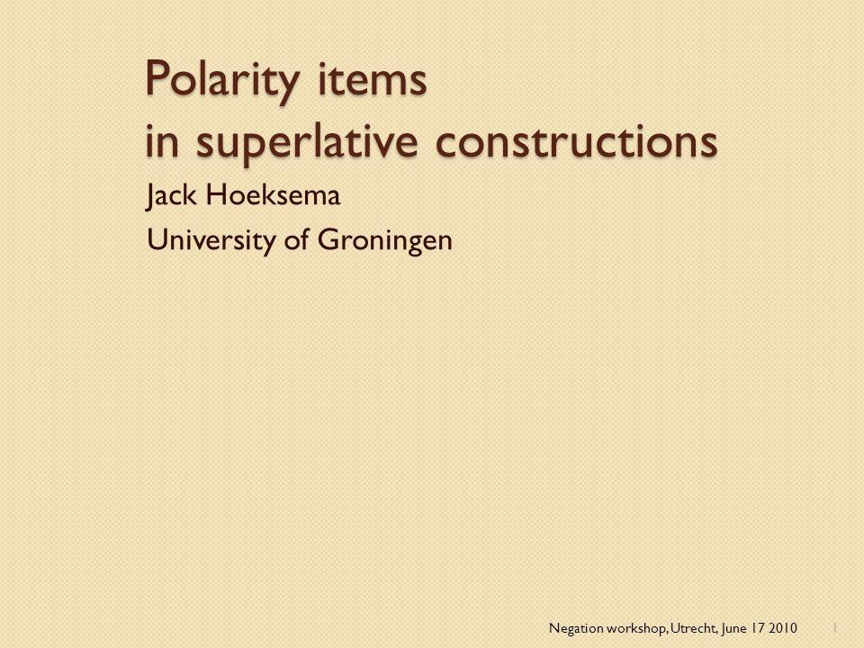 Polarity items in superlative constructions Jack Hoeksema University of Groningen Negation workshop, Utrecht, June 17 20101