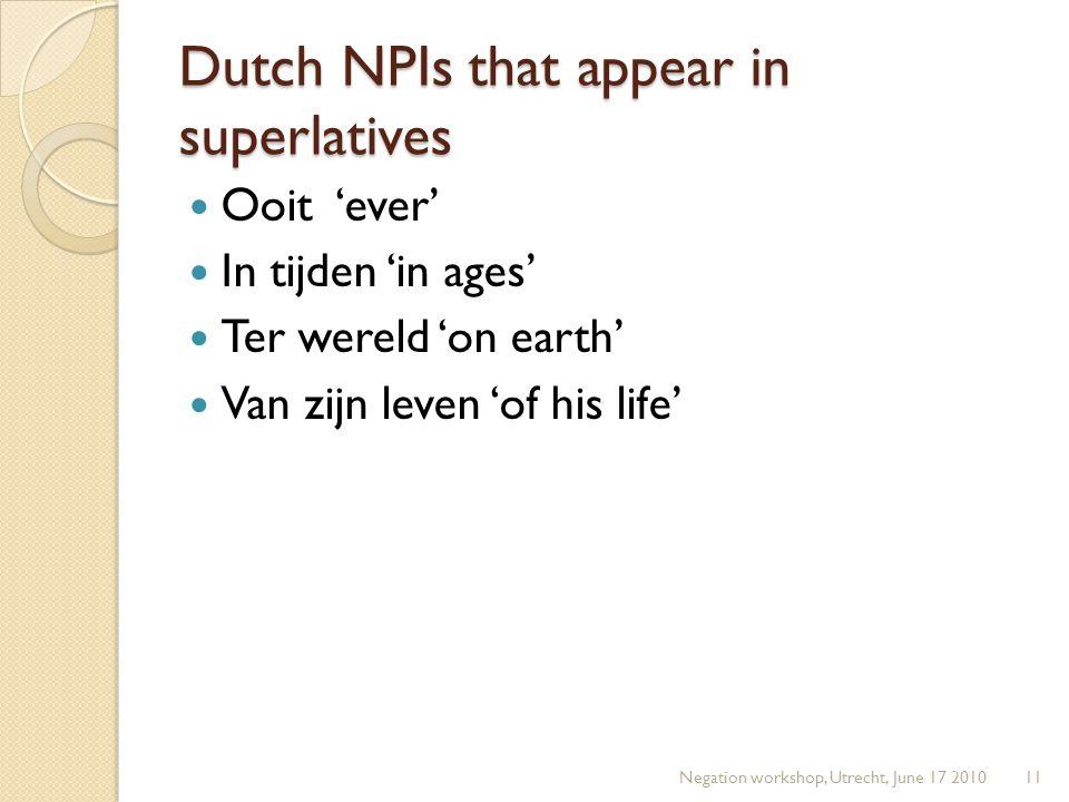 Dutch NPIs that appear in superlatives Ooit 'ever' In tijden 'in ages' Ter wereld 'on earth' Van zijn leven 'of his life' Negation workshop, Utrecht, June 17 201011