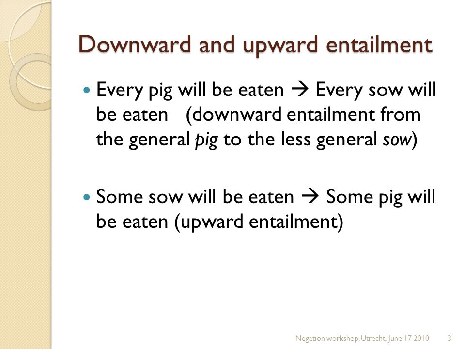 Downward and upward entailment Every pig will be eaten  Every sow will be eaten (downward entailment from the general pig to the less general sow) So