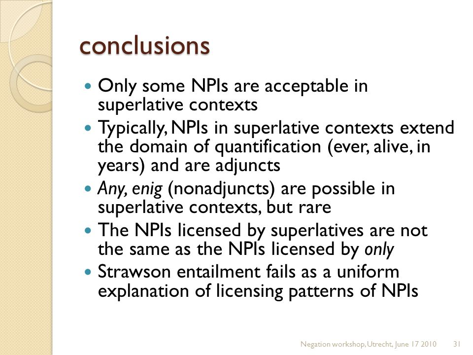 conclusions Only some NPIs are acceptable in superlative contexts Typically, NPIs in superlative contexts extend the domain of quantification (ever, a