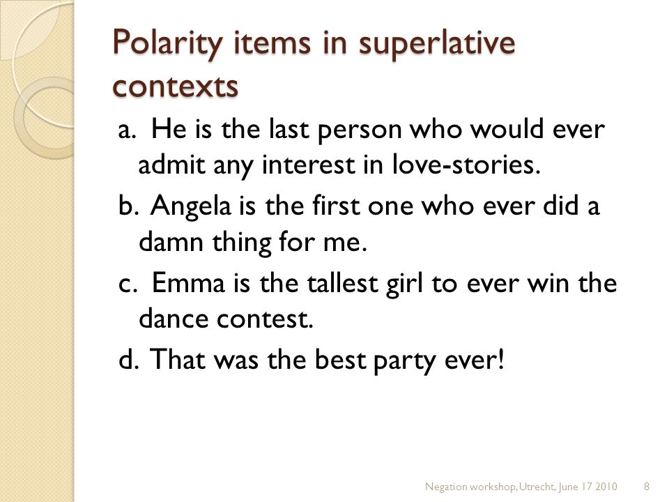 Polarity items in superlative contexts a. He is the last person who would ever admit any interest in love-stories. b. Angela is the first one who ever