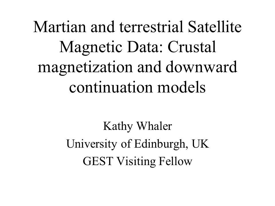 Martian and terrestrial Satellite Magnetic Data: Crustal magnetization and downward continuation models Kathy Whaler University of Edinburgh, UK GEST