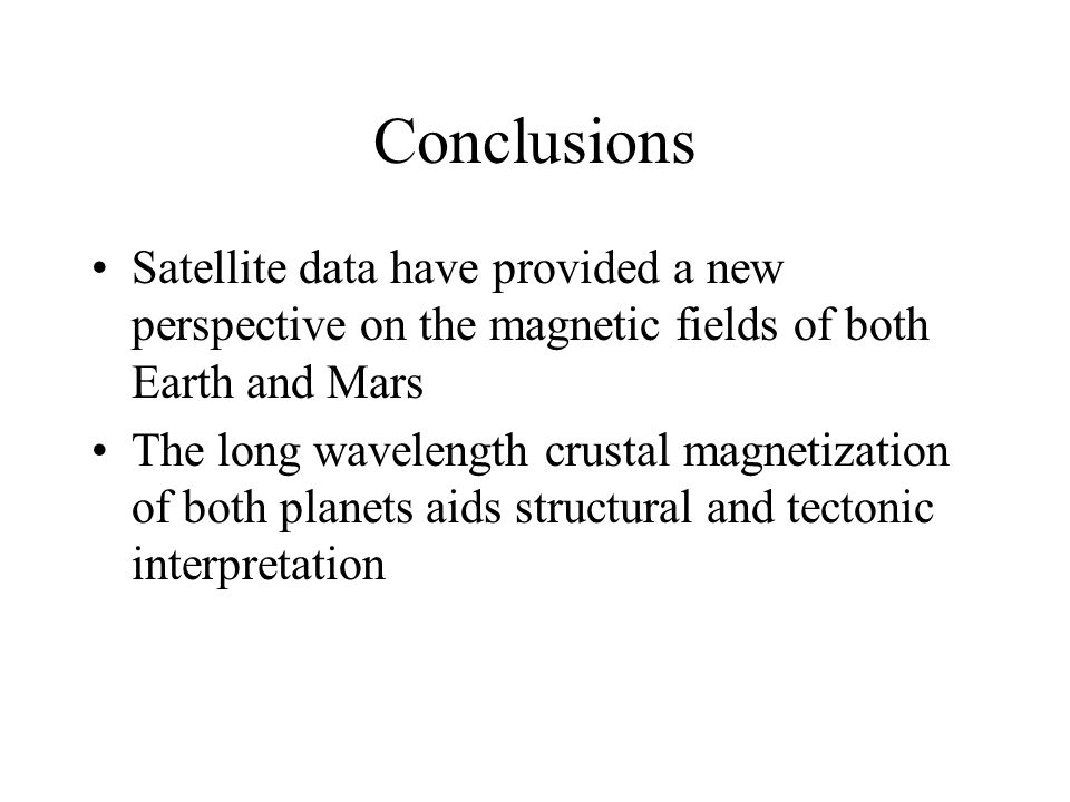 Conclusions Satellite data have provided a new perspective on the magnetic fields of both Earth and Mars The long wavelength crustal magnetization of