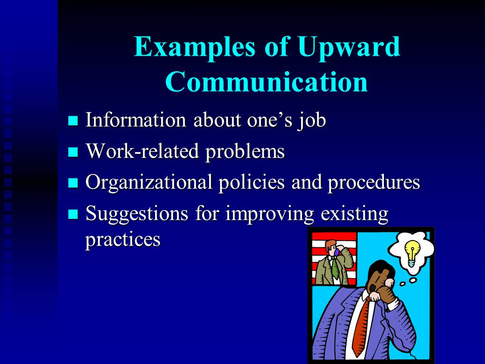 Examples of Upward Communication Information about one's job Information about one's job Work-related problems Work-related problems Organizational po