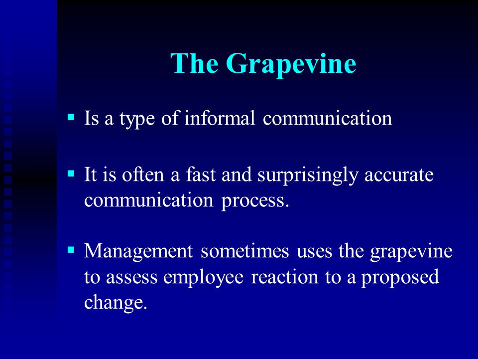 The Grapevine   Is a type of informal communication   It is often a fast and surprisingly accurate communication process.   Management sometimes