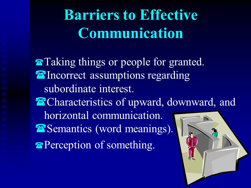 Barriers to Effective Communication   Taking things or people for granted.   Incorrect assumptions regarding subordinate interest.   Characteris