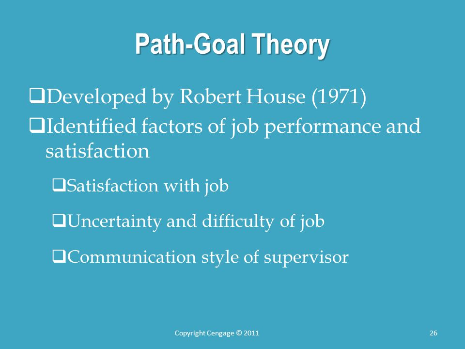 Path-Goal Theory  Developed by Robert House (1971)  Identified factors of job performance and satisfaction  Satisfaction with job  Uncertainty and difficulty of job  Communication style of supervisor Copyright Cengage © 201126