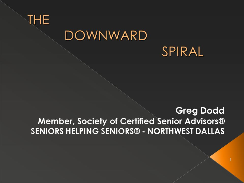 1 THE DOWNWARD SPIRAL Greg Dodd Member, Society of Certified Senior Advisors® SENIORS HELPING SENIORS® - NORTHWEST DALLAS