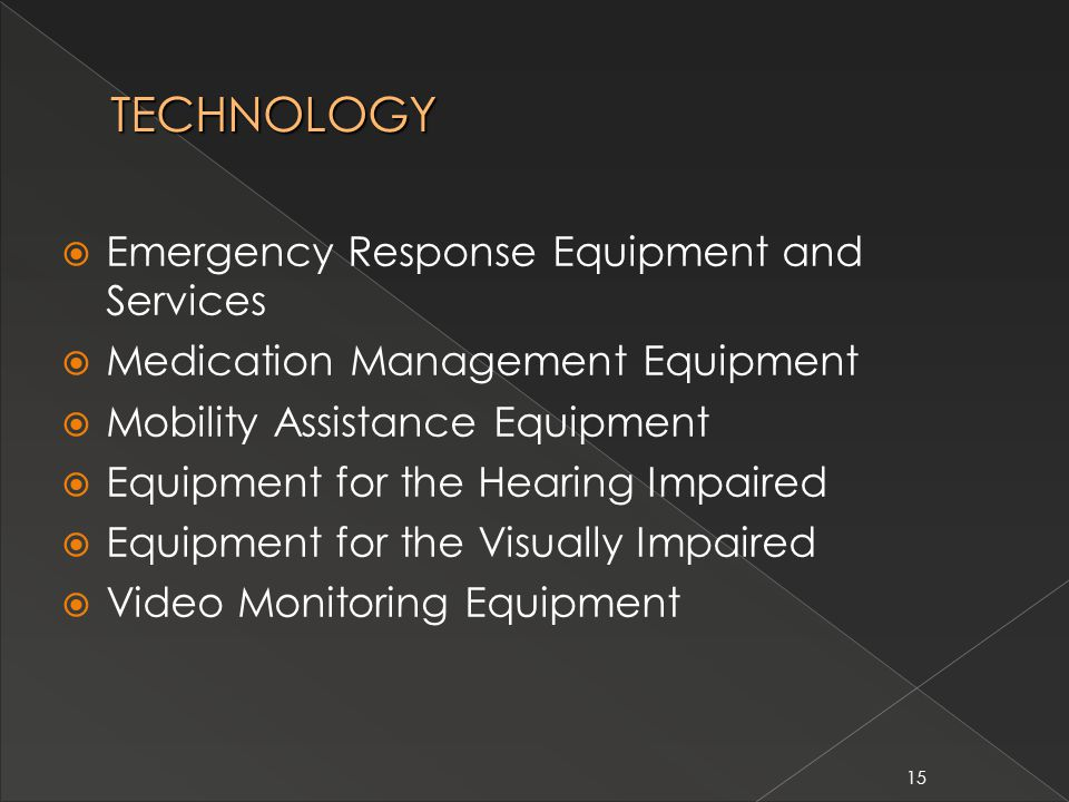 15 TECHNOLOGY  Emergency Response Equipment and Services  Medication Management Equipment  Mobility Assistance Equipment  Equipment for the Hearing Impaired  Equipment for the Visually Impaired  Video Monitoring Equipment