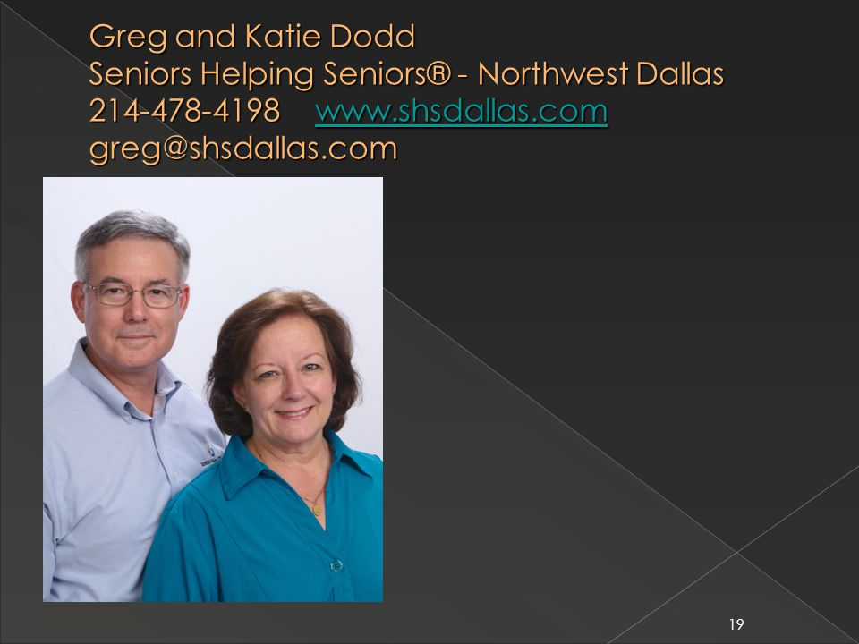19 Greg and Katie Dodd Seniors Helping Seniors® - Northwest Dallas 214-478-4198 www.shsdallas.com greg@shsdallas.com www.shsdallas.com