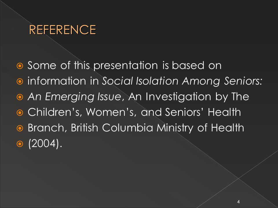4 REFERENCE  Some of this presentation is based on  information in Social Isolation Among Seniors:  An Emerging Issue, An Investigation by The  Children's, Women's, and Seniors' Health  Branch, British Columbia Ministry of Health  (2004).