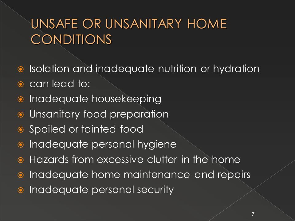 7 UNSAFE OR UNSANITARY HOME CONDITIONS  Isolation and inadequate nutrition or hydration  can lead to:  Inadequate housekeeping  Unsanitary food preparation  Spoiled or tainted food  Inadequate personal hygiene  Hazards from excessive clutter in the home  Inadequate home maintenance and repairs  Inadequate personal security