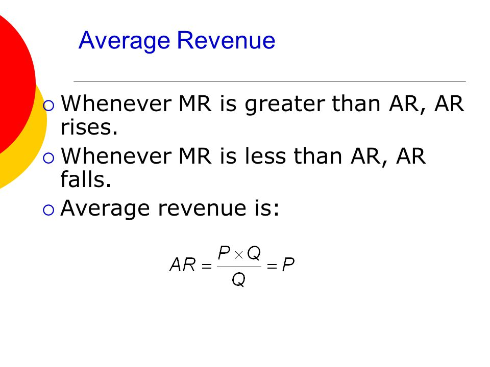 Average Revenue  Whenever MR is greater than AR, AR rises.  Whenever MR is less than AR, AR falls.  Average revenue is: