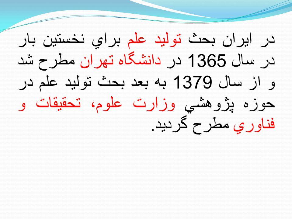 در ايران بحث توليد علم براي نخستين بار در سال 1365 در دانشگاه تهران مطرح شد و از سال 1379 به بعد بحث توليد علم در حوزه پژوهشي وزارت علوم، تحقيقات و فناوري مطرح گرديد.