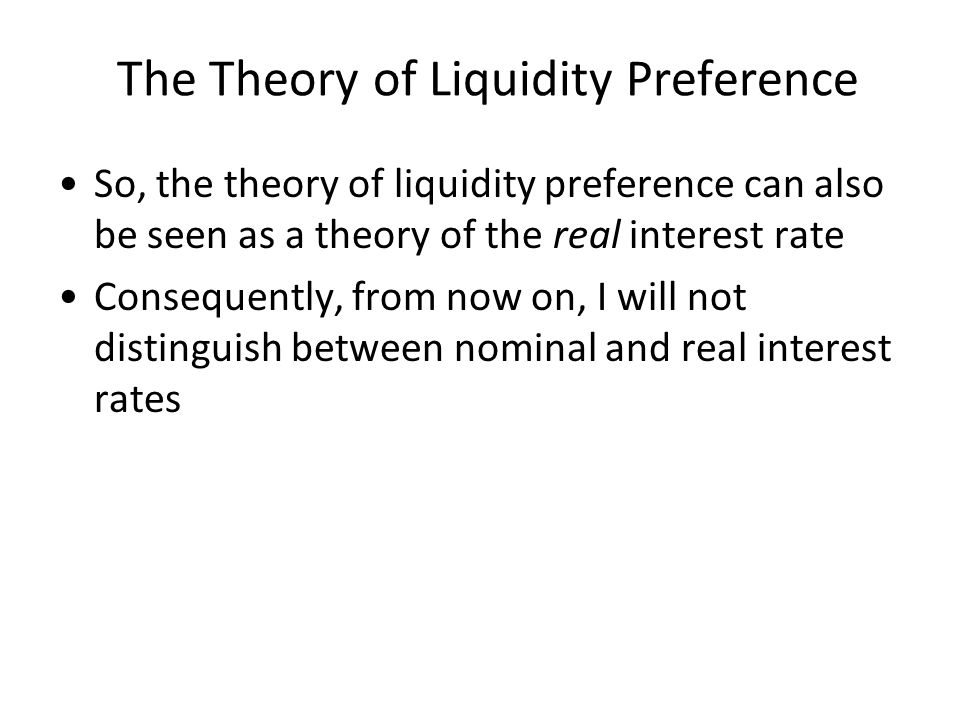 The Theory of Liquidity Preference So, the theory of liquidity preference can also be seen as a theory of the real interest rate Consequently, from now on, I will not distinguish between nominal and real interest rates