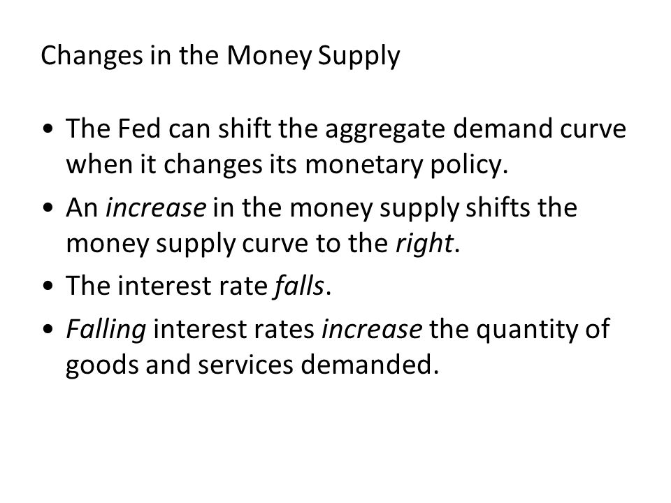 Changes in the Money Supply The Fed can shift the aggregate demand curve when it changes its monetary policy. An increase in the money supply shifts t