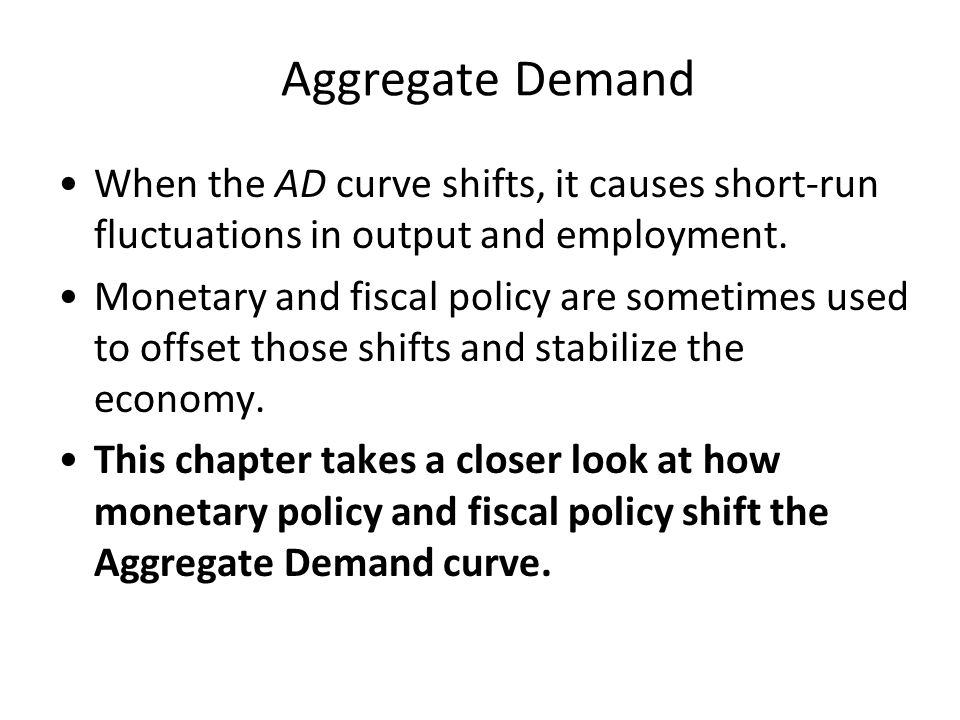 Aggregate Demand When the AD curve shifts, it causes short-run fluctuations in output and employment. Monetary and fiscal policy are sometimes used to