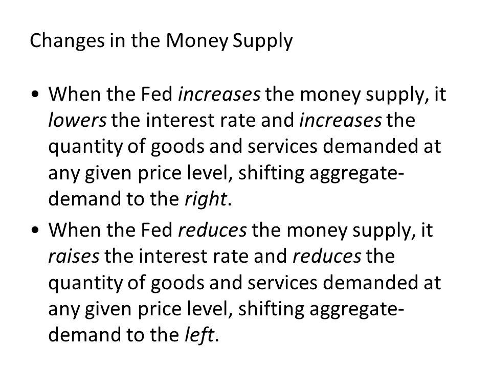 Changes in the Money Supply When the Fed increases the money supply, it lowers the interest rate and increases the quantity of goods and services demanded at any given price level, shifting aggregate- demand to the right.