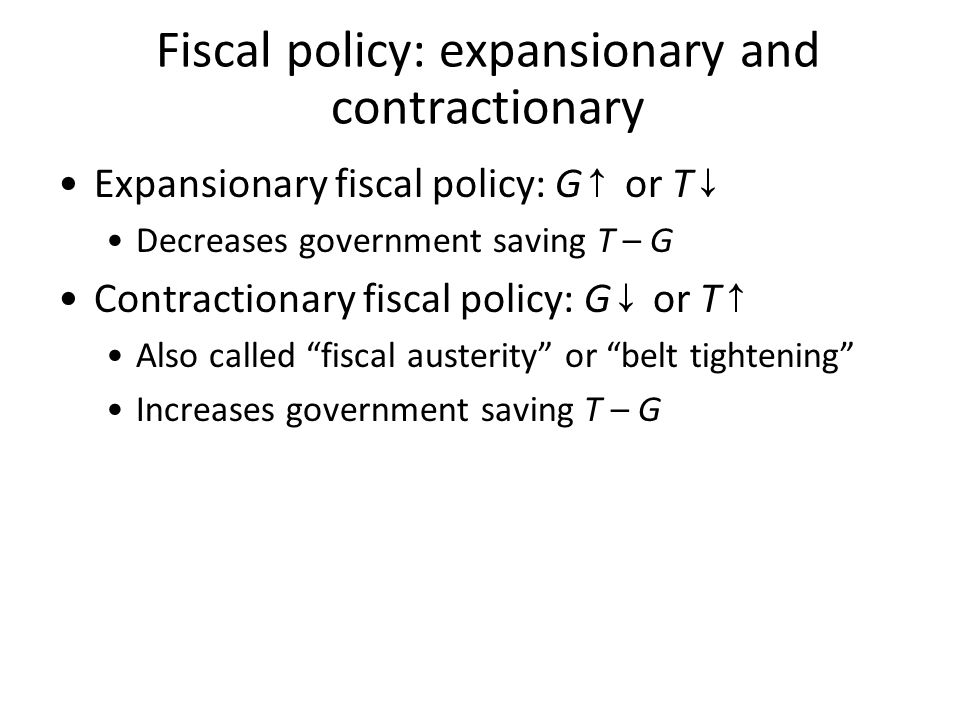 Fiscal policy: expansionary and contractionary Expansionary fiscal policy: G ↑ or T ↓ Decreases government saving T – G Contractionary fiscal policy: