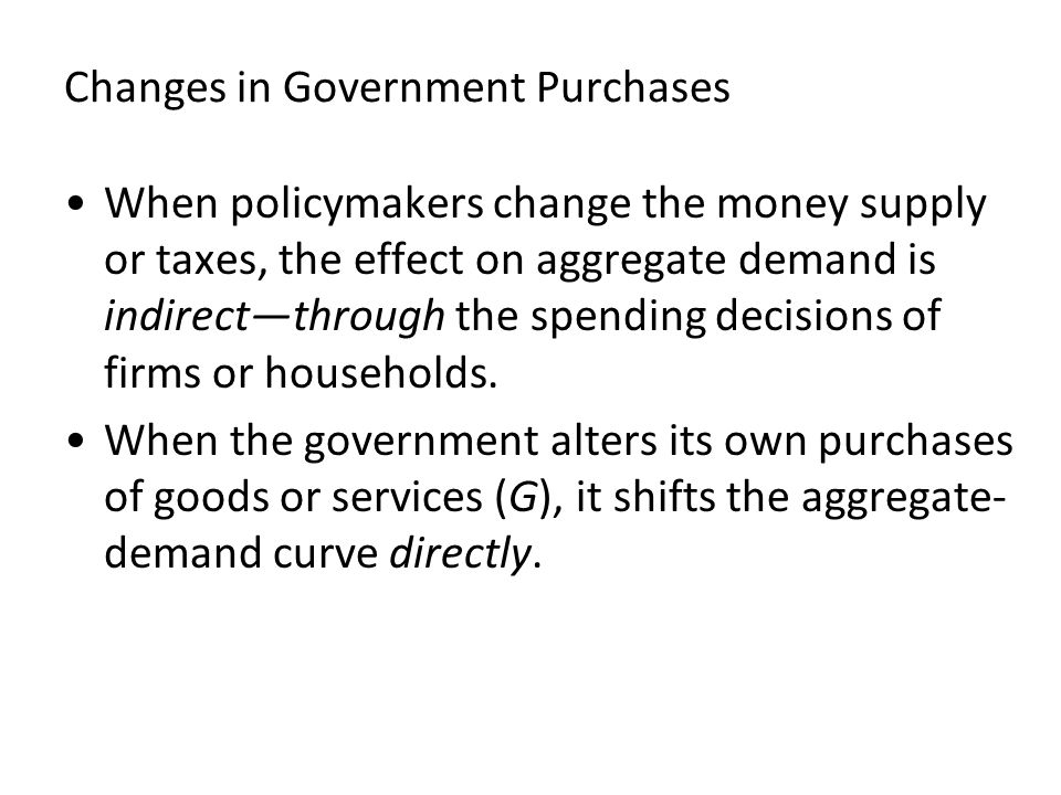 Changes in Government Purchases When policymakers change the money supply or taxes, the effect on aggregate demand is indirect—through the spending de