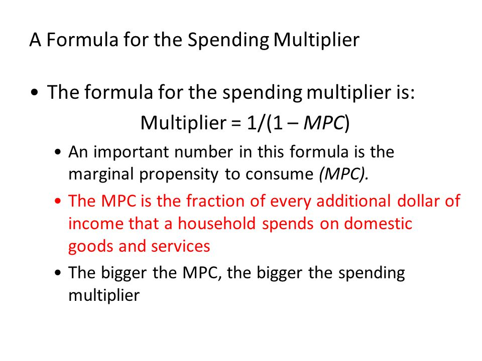 A Formula for the Spending Multiplier The formula for the spending multiplier is: Multiplier = 1/(1 – MPC) An important number in this formula is the marginal propensity to consume (MPC).