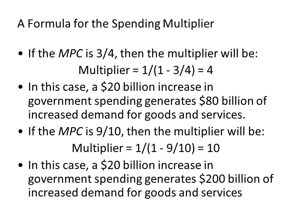 A Formula for the Spending Multiplier If the MPC is 3/4, then the multiplier will be: Multiplier = 1/(1 - 3/4) = 4 In this case, a $20 billion increas