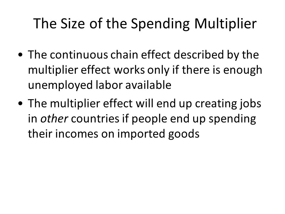 The Size of the Spending Multiplier The continuous chain effect described by the multiplier effect works only if there is enough unemployed labor available The multiplier effect will end up creating jobs in other countries if people end up spending their incomes on imported goods