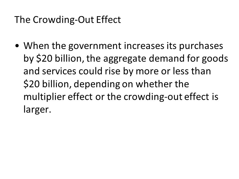 The Crowding-Out Effect When the government increases its purchases by $20 billion, the aggregate demand for goods and services could rise by more or less than $20 billion, depending on whether the multiplier effect or the crowding-out effect is larger.