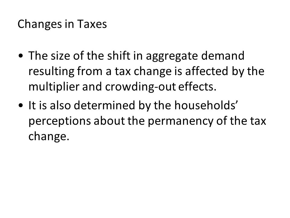Changes in Taxes The size of the shift in aggregate demand resulting from a tax change is affected by the multiplier and crowding-out effects. It is a