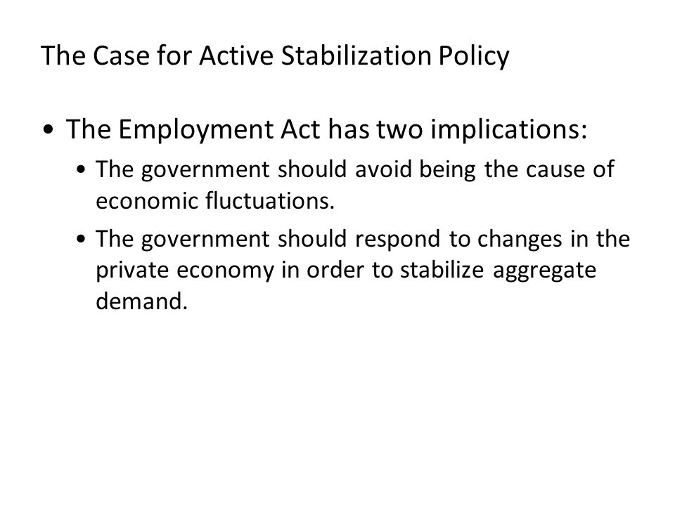 The Case for Active Stabilization Policy The Employment Act has two implications: The government should avoid being the cause of economic fluctuations