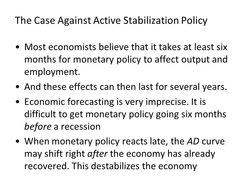 The Case Against Active Stabilization Policy Most economists believe that it takes at least six months for monetary policy to affect output and employ