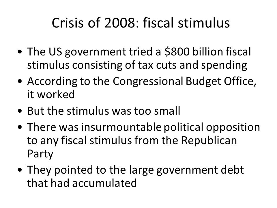 Crisis of 2008: fiscal stimulus The US government tried a $800 billion fiscal stimulus consisting of tax cuts and spending According to the Congressional Budget Office, it worked But the stimulus was too small There was insurmountable political opposition to any fiscal stimulus from the Republican Party They pointed to the large government debt that had accumulated