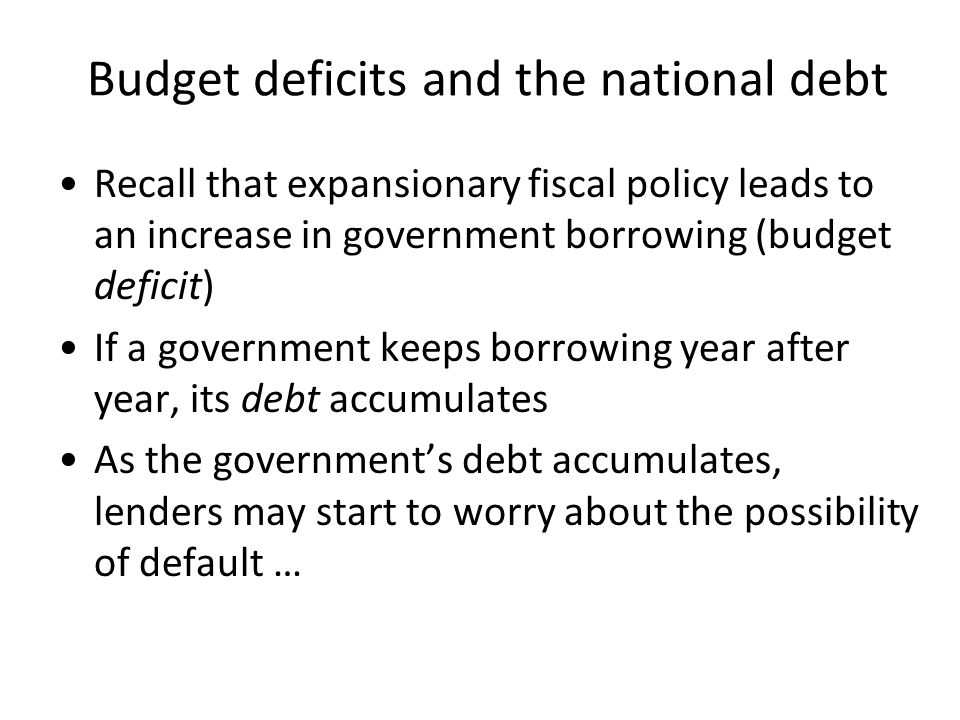 Budget deficits and the national debt Recall that expansionary fiscal policy leads to an increase in government borrowing (budget deficit) If a government keeps borrowing year after year, its debt accumulates As the government's debt accumulates, lenders may start to worry about the possibility of default …