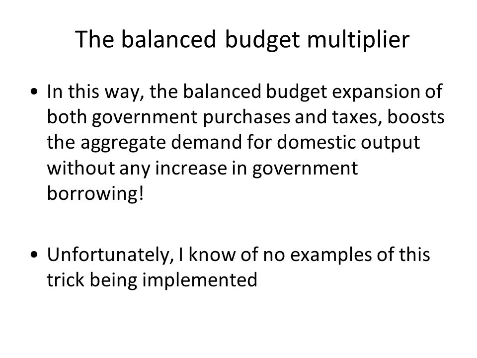 The balanced budget multiplier In this way, the balanced budget expansion of both government purchases and taxes, boosts the aggregate demand for dome