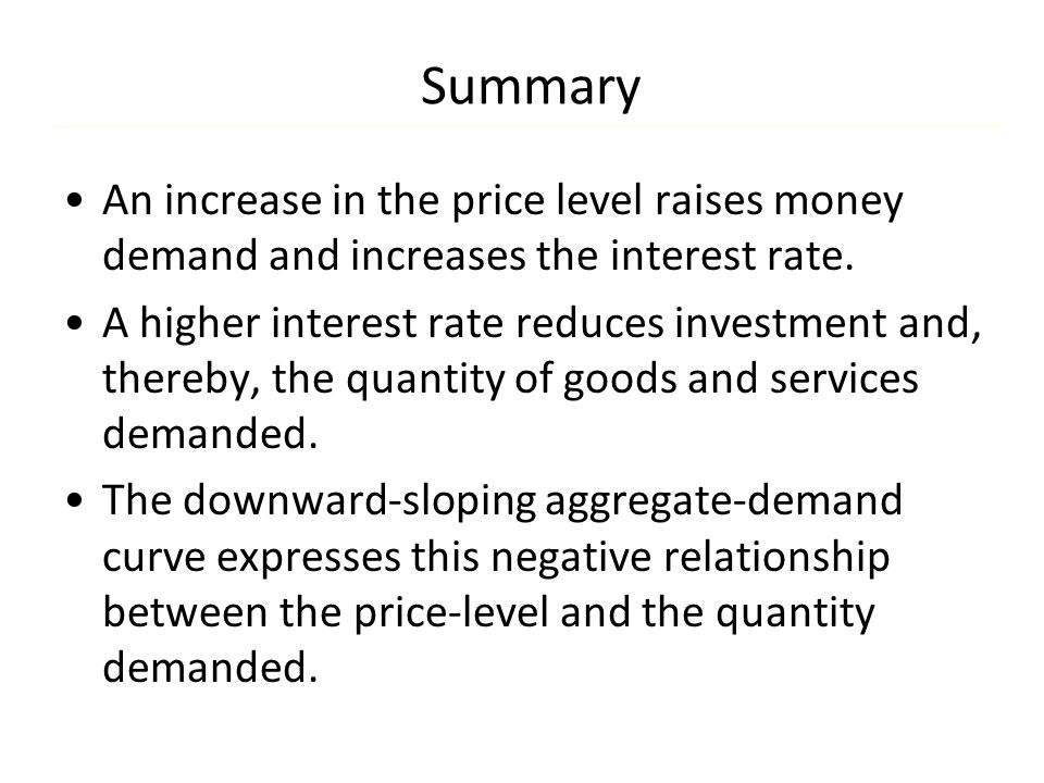 Summary An increase in the price level raises money demand and increases the interest rate. A higher interest rate reduces investment and, thereby, th