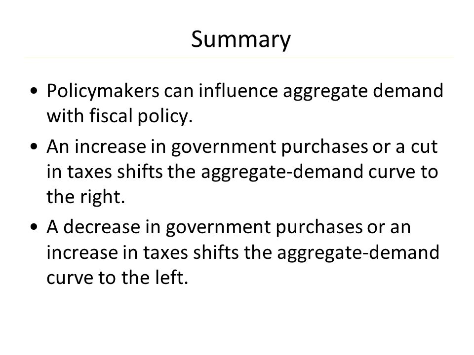 Summary Policymakers can influence aggregate demand with fiscal policy. An increase in government purchases or a cut in taxes shifts the aggregate-dem