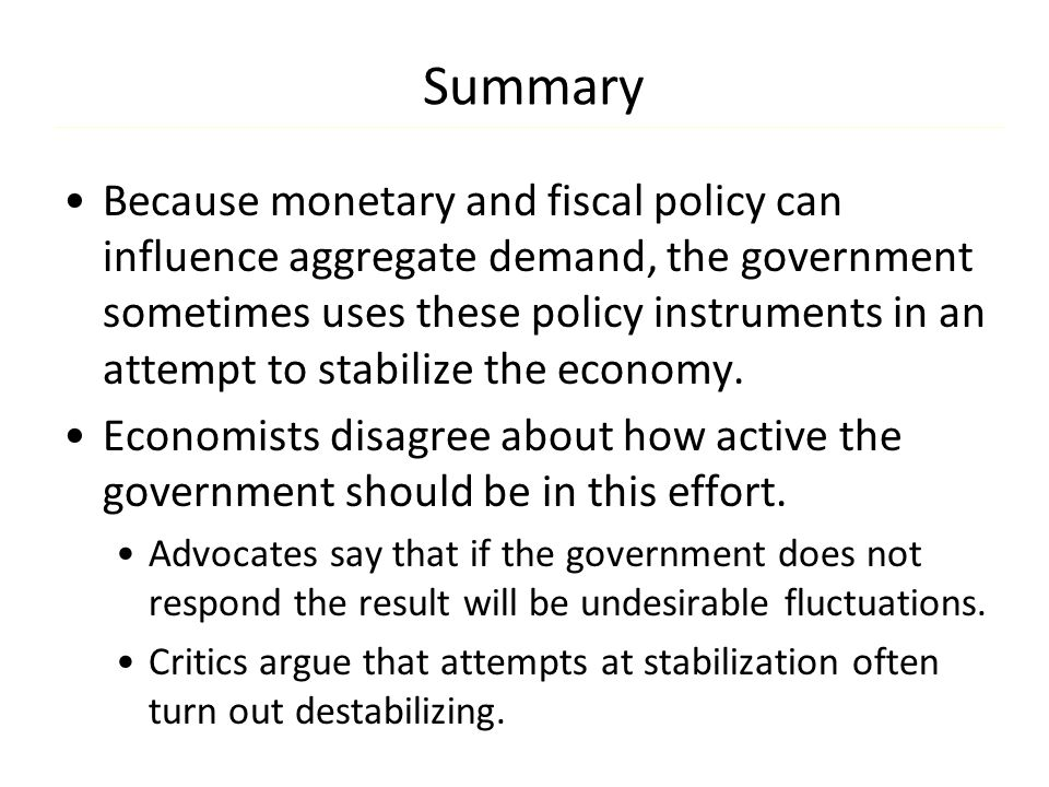 Summary Because monetary and fiscal policy can influence aggregate demand, the government sometimes uses these policy instruments in an attempt to sta