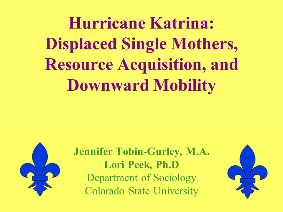 Hurricane Katrina: Displaced Single Mothers, Resource Acquisition, and Downward Mobility Jennifer Tobin-Gurley, M.A.